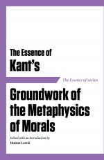 The Essence of Kant's Groundwork of the Metaphysics of Morals cover